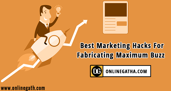 Best Marketing Hacks For Fabricating Maximum Buzz